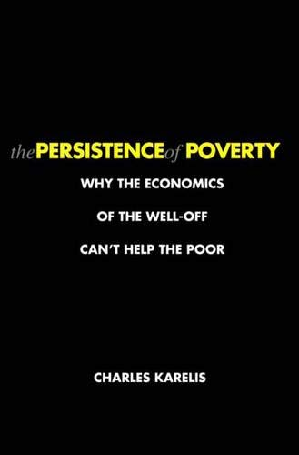 9780300120905: The Persistence of Poverty: Why the Economics of the Well-Off Can't Help the Poor