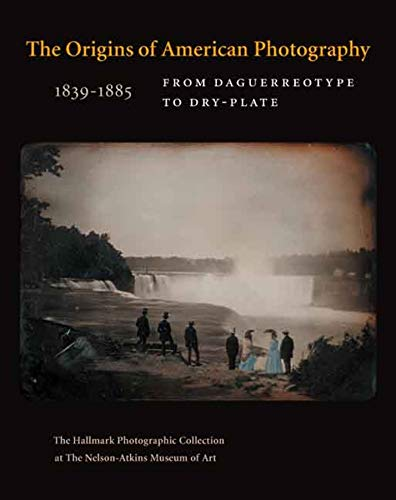 9780300122862: The Origins of American Photography: From Daguerreotype to Dry-Plate, 1839-1885: The Hallmark Photographic Collection at The Nelson-Atkins Museum of Art