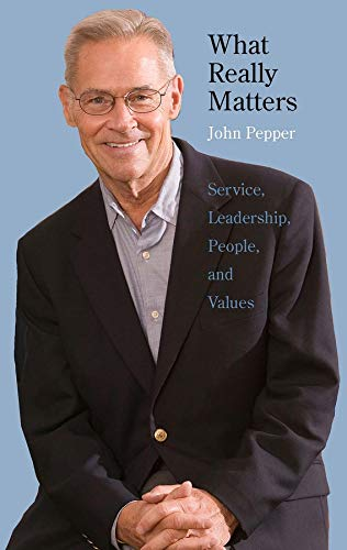 What Really Matters: Service, Leadership, People, and: John Pepper