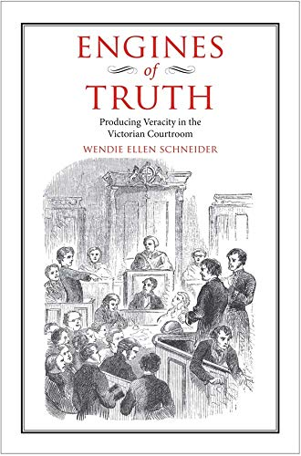 Engines of Truth: Producing Veracity in the Victorian Courtroom: Wendie Ellen Schneider