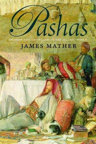 Pashas: Traders and Travellers in the Islamic World: Mather, James