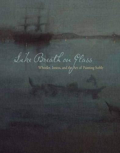 9780300134063: Like Breath on Glass: Whistler, Inness, and the Art of Painting Softly