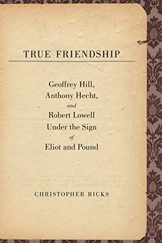 9780300134292: True Friendship: Geoffrey Hill, Anthony Hecht, and Robert Lowell Under the Sign of Eliot and Pound (The Anthony Hecht Lectures in the Humanities Series)