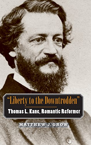 Liberty to the Downtrodden: Thomas L. Kane, Romantic Reformer (The Lamar Series in Western History)