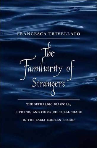 9780300136838: The Familiarity of Strangers: The Sephardic Diaspora, Livorno, and Cross-Cultural Trade in the Early Modern Period