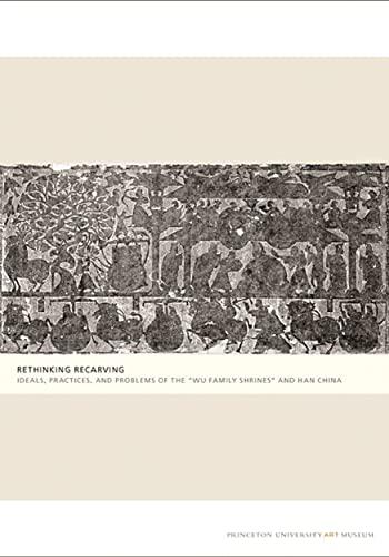 "Rethinking Recarving: Ideals, Practices, and Problems of the ""Wu Family Shrines"" and Han China (Princeton University Art Museum Monographs) (0300137044) by Liu, Cary Y.; Loewe, Michael; Thompson, Lydia; Yan, Zheng; Erickson, Susan N.; Ruitenbeek, Klaas; Yingju, Jiang; Brown, Miranda; Nylan, Mr...."