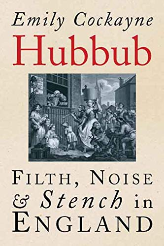 Hubbub: Filth, Noise, and Stench in England, 1600-1770: Cockayne, Emily