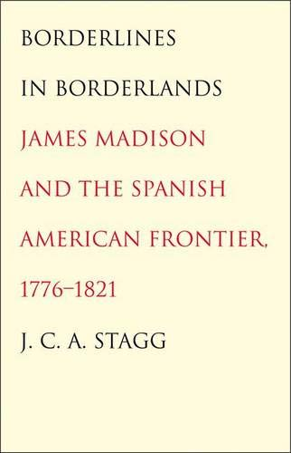 9780300139051: Borderlines in Borderlands: James Madison and the Spanish-American Frontier, 1776-1821 (The Lamar Series in Western History)