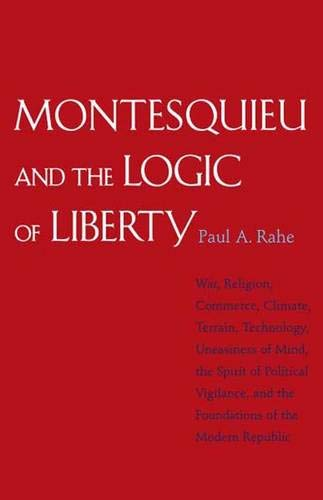 9780300141252: Montesquieu and the Logic of Liberty: War, Religion, Commerce, Climate, Terrain, Technology, Uneasiness of Mind, the Spirit of Political Vigilance, and the Foundations of the Modern Republic