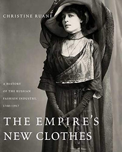 Empire's New Clothes: A History of the Russian Fashion Industry, 1700-1917: Christine Ruane,