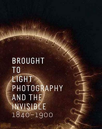 Brought to light : photography and the invisible, 1840-1900.: Keller, Cory (ed.)