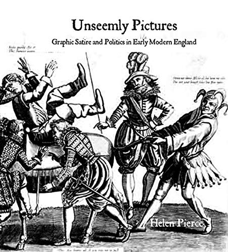 Unseemly Pictures: Graphic Satire and Politics in Early Modern England (The Paul Mellon Centre for ...