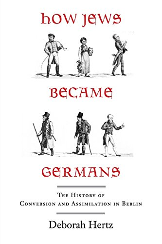 How Jews Became Germans: The History of Conversion and Assimilation in Berlin: Deborah Hertz