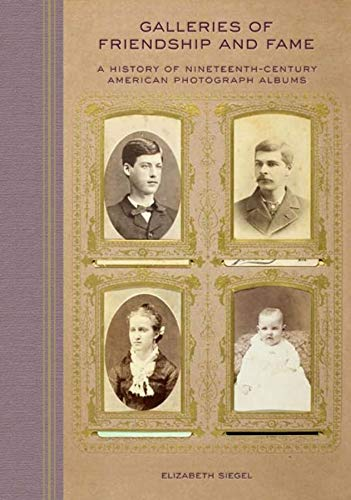 Galleries of Friendship and Fame: A History of Nineteenth-Century American Photograph Albums: ...