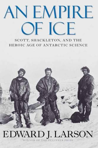 An Empire of Ice: Scott, Shackleton, and the Heroic Age of Antarctic Science: Larson, Edward J.