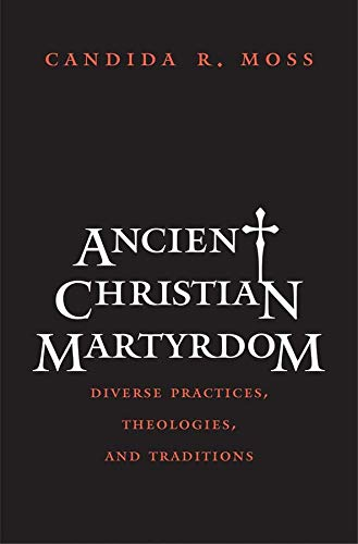 9780300154658: Ancient Christian Martyrdom: Diverse Practices, Theologies, and Traditions (The Anchor Yale Bible Reference Library)
