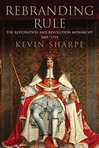 Rebranding Rule: The Restoration and Revolution Monarchy, 1660-1714: SHARPE, KEVIN
