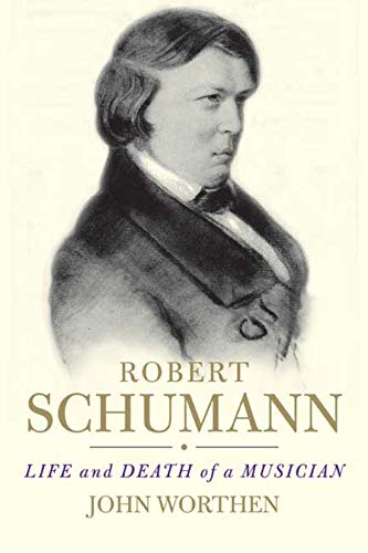 Robert Schumann: Life and Death of a Musician: Worthen, John
