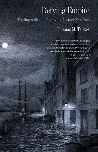 Defying Empire: Trading with the Enemy in Colonial New York: Truxes, Thomas M.