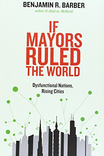 If Mayors Ruled the World: Dysfunctional Nations, Rising Cities (030016467X) by Benjamin R. Barber