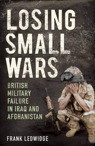 9780300166712: Losing Small Wars: British Military Failure in Iraq and Afghanistan