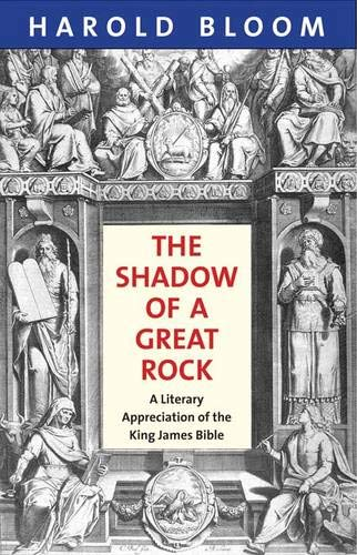 The Shadow of a Great Rock: A Literary Appreciation of the King James Bible: Bloom, Harold