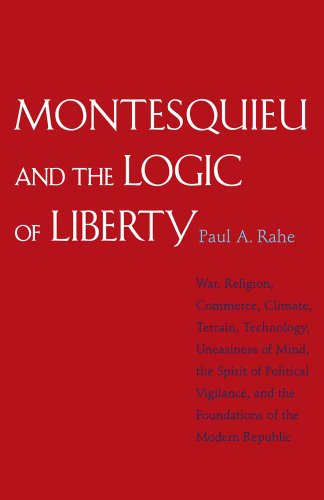 9780300168082: Montesquieu and the Logic of Liberty: War, Religion, Commerce, Climate, Terrain, Technology, Uneasiness of Mind, the Spirit of Political Vigilance, an