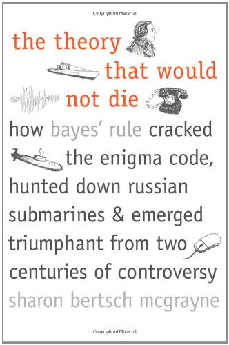 9780300169690: The Theory That Would Not Die: How Bayes' Rule Cracked the Enigma Code, Hunted Down Russian Submarines, & Emerged Triumphant from Two Centuries of Controversy