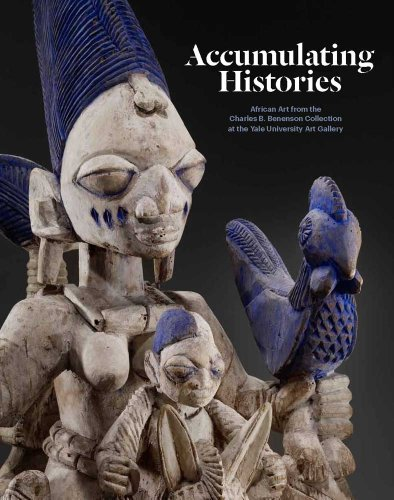 Accumulating Histories: African Art from the Charles B Benenson Collection at the Yale University...