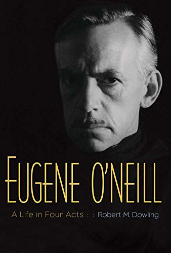 Eugene O'Neill: A Life in Four Acts: Dowling, Robert M.