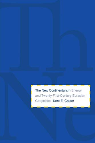 The New Continentalism: Energy and Twenty-First-Century Eurasian Geopolitics: Kent E. Calder