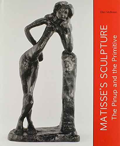 Matisse's Sculpture: The Pinup and the Primitive (Hardcover): Ellen McBreen