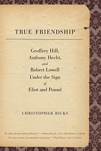 9780300171464: True Friendship: Geoffrey Hill, Anthony Hecht, and Robert Lowell Under the Sign of Eliot and Pound (The Anthony Hecht Lectures in the Humanities Series)