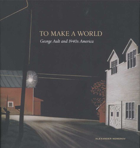 To Make a World: George Ault and 1940s America: Alexander Nemerov