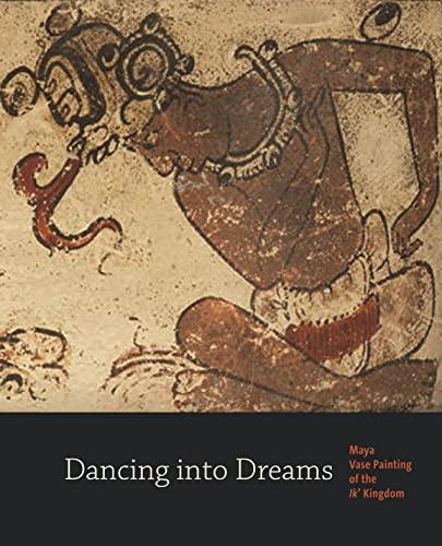 Dancing into Dreams: Maya Vase Painting of the Ik' Kingdom: Bryan R. Just