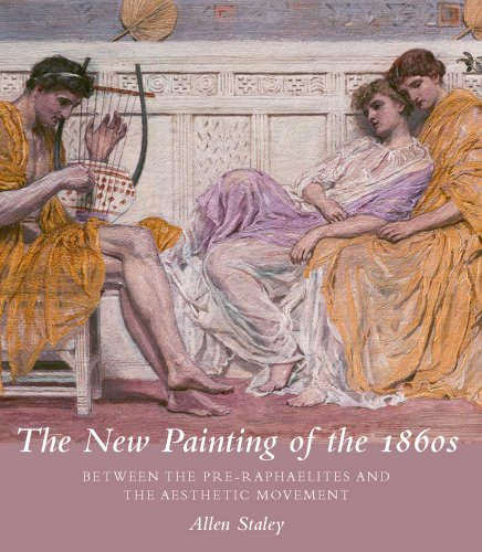 The New Painting of the 1860s: Between the Pre-Raphaelites and the Aesthetic Movement (Paul Mellon ...