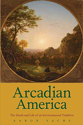 Arcadian America: The Death and Life of an Environmental Tradition (Hardcover): Aaron Sachs