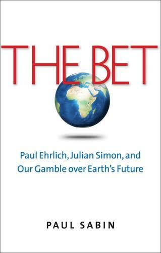 THE BET. Paul Ehrlich, Julian Simon, and Our Gamble over Earth?s Future.