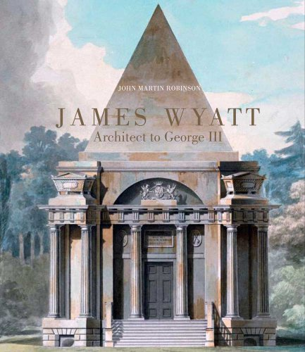 James Wyatt, 1746-1813: Architect to George III: John Martin Robinson