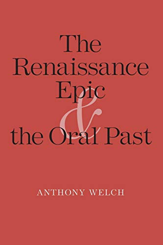 The Renaissance Epic and the Oral Past: Welch, Anthony