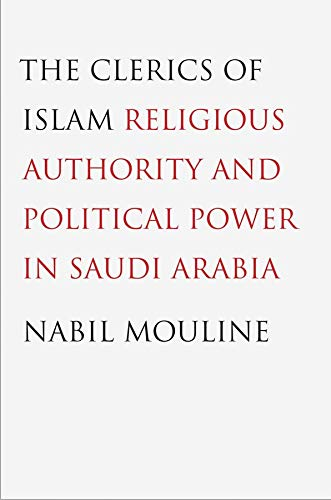 The Clerics of Islam: Religious Authority and Political Power in Saudi Arabia: Mouline, Nabil