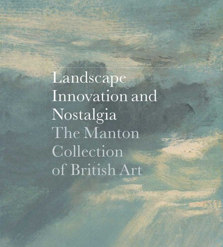 Landscape Innovation & Nostalgia: The Manton Collection of British Art: ed. Jay A. Clarke
