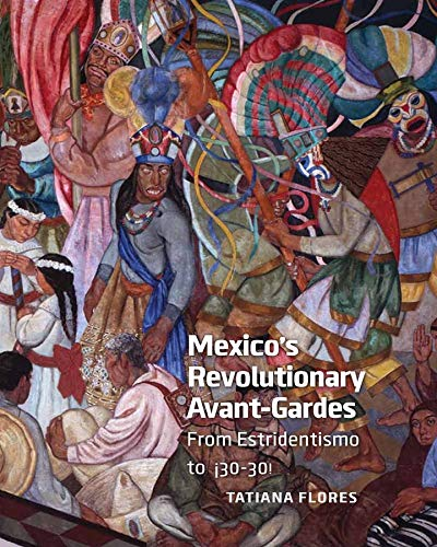 Mexicoand#8242;s Revolutionary Avantand#8211;Gardes and#8211; From Estridentismo to: Tatiana Flores