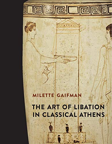 The Art of Libation in Classical Athens: Milette Gaifman