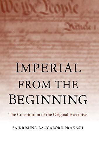 Imperial from the Beginning: The Constitution of the Original Executive: Prakash, Saikrishna ...