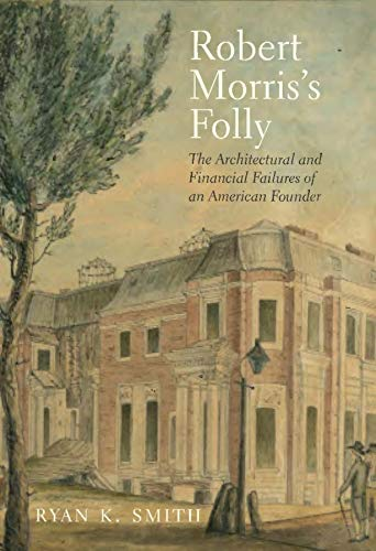 9780300196047: Robert Morris's Folly: The Architectural and Financial Failures of an American Founder (The Lewis Walpole Series in Eighteenth-Century Culture and History)