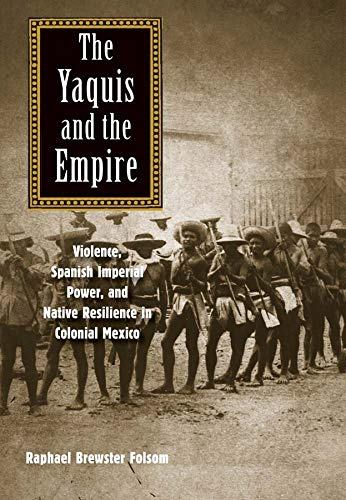 The Yaquis and the Empire: Violence, Spanish Imperial Power, and Native Resilience in Colonial ...