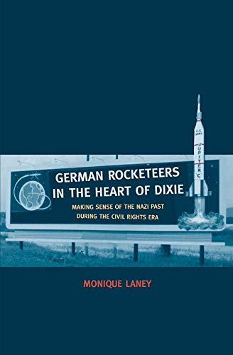 German Rocketeers in the Heart of Dixie: Making Sense of the Nazi Past during the Civil Rights Era:...