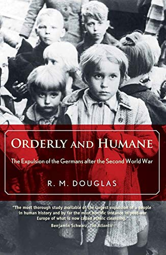 Orderly and Humane: The Expulsion of the Germans after the Second World War: Douglas, R. M.