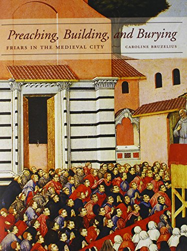 Preaching, Building, and Burying: Friars in the Medieval City: Bruzelius, Caroline